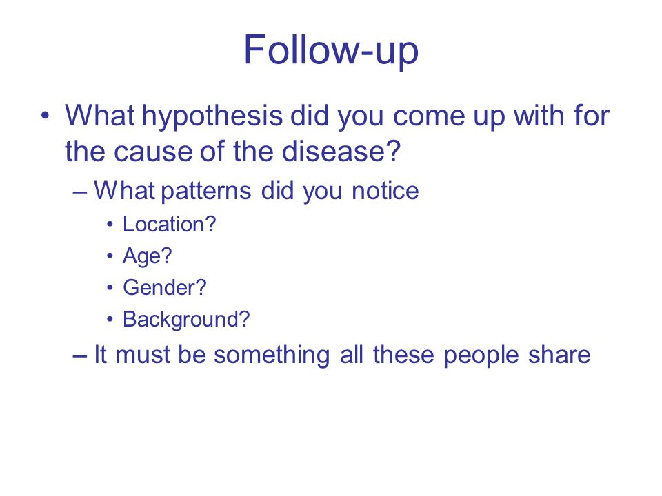 Follow-up What hypothesis did you come up with for the cause of the disease What patterns did you notice.