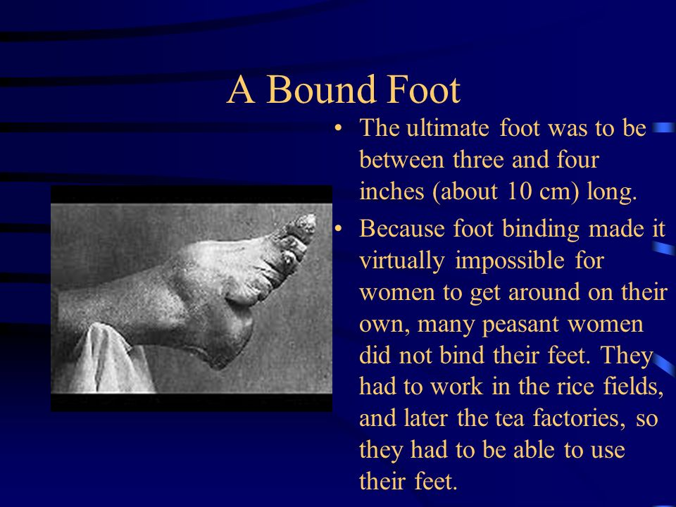 A Bound Foot The ultimate foot was to be between three and four inches (about 10 cm) long.