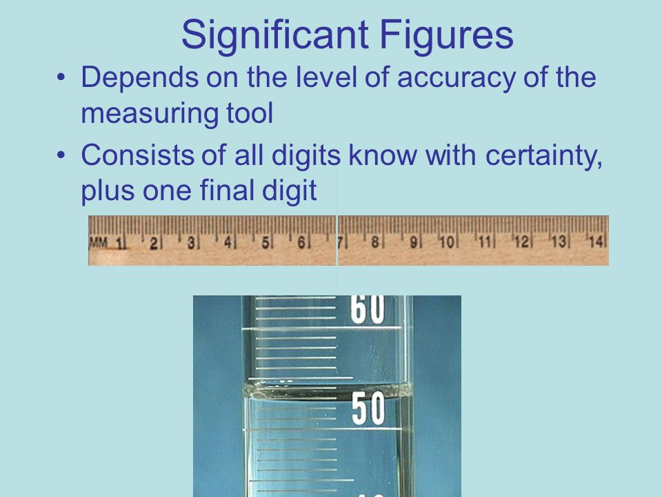Significant Figures Depends on the level of accuracy of the measuring tool.