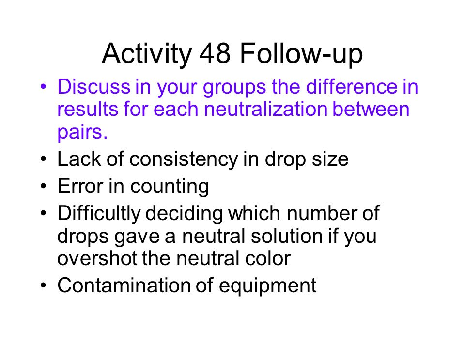 Activity 48 Follow-up Discuss in your groups the difference in results for each neutralization between pairs.