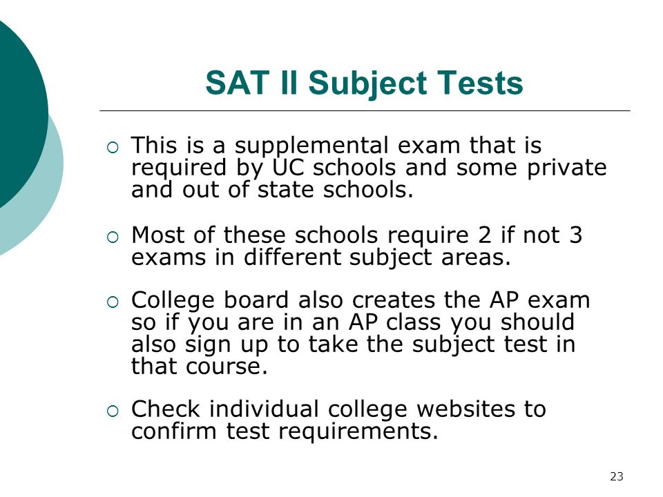 SAT II Subject Tests This is a supplemental exam that is required by UC schools and some private and out of state schools.