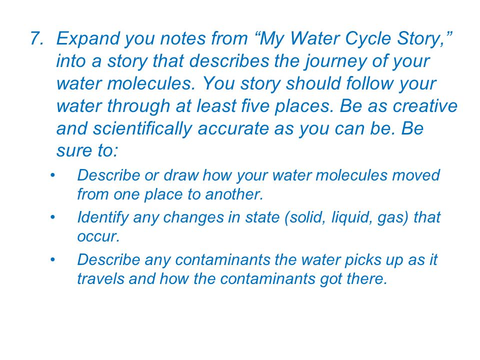 Expand you notes from My Water Cycle Story, into a story that describes the journey of your water molecules. You story should follow your water through at least five places. Be as creative and scientifically accurate as you can be. Be sure to: