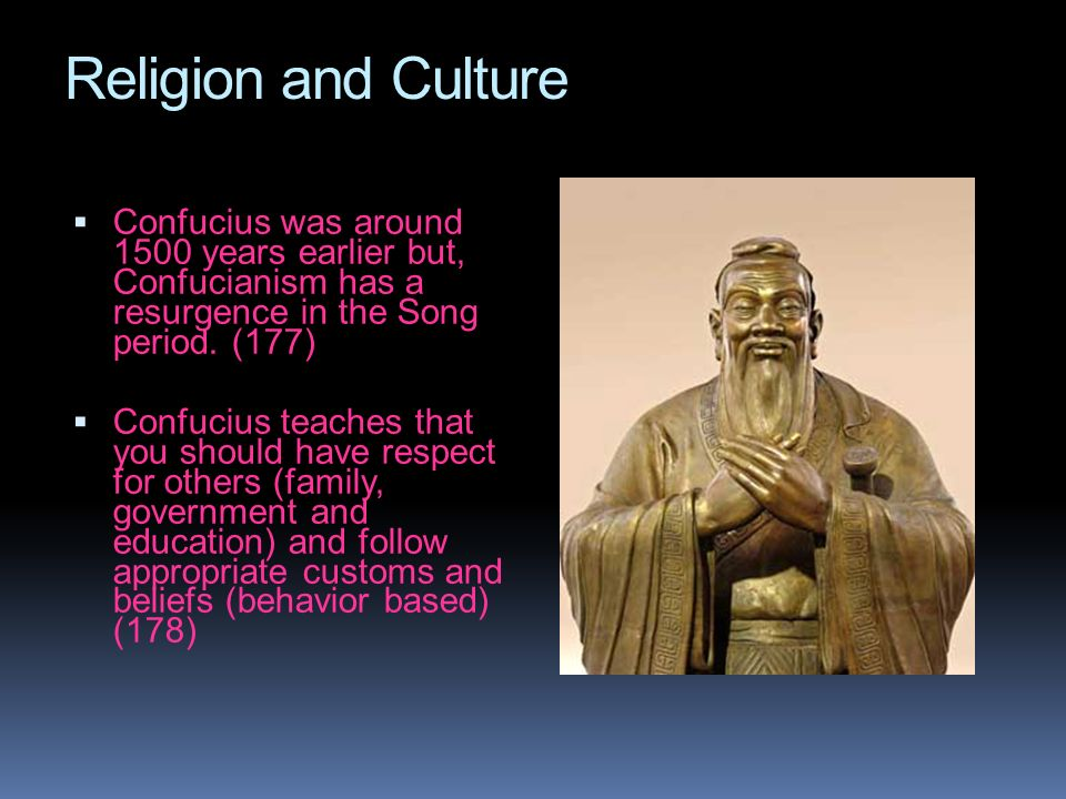 Religion and CultureConfucius was around 1500 years earlier but, Confucianism has a resurgence in the Song period. (177)