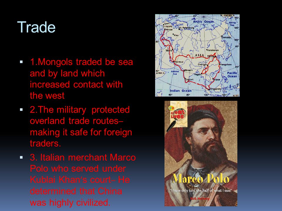 Trade1.Mongols traded be sea and by land which increased contact with the west.