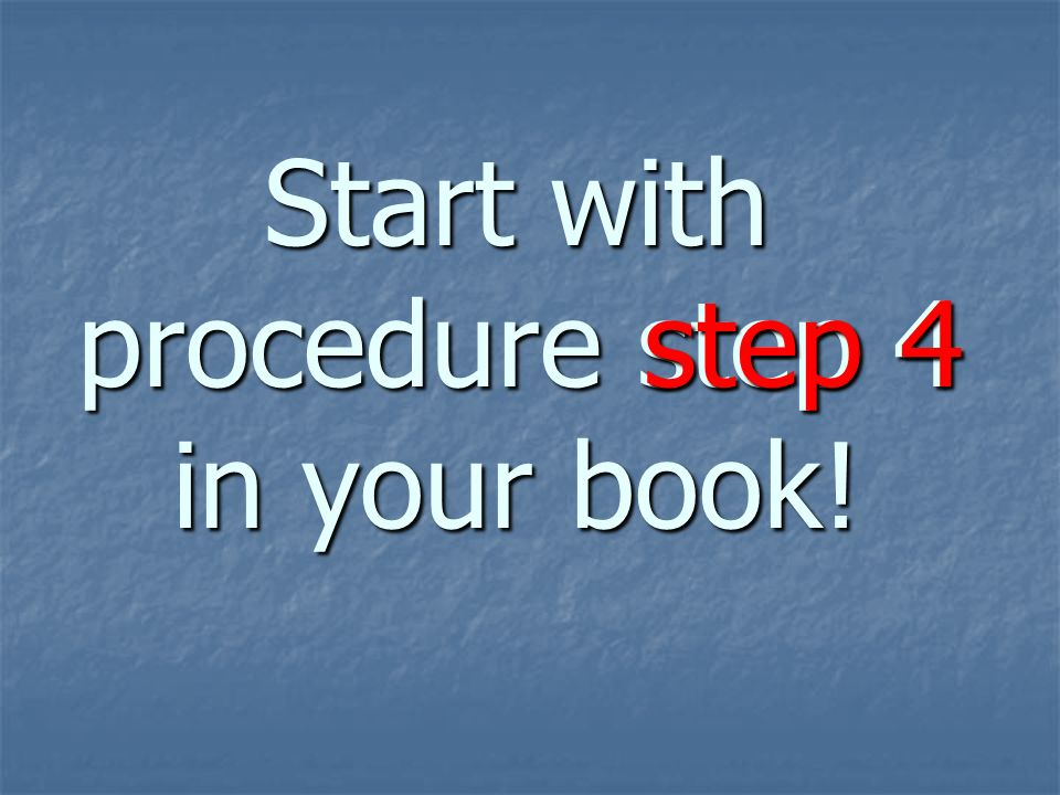 Start with procedure step 4 in your book!
