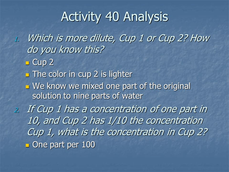 Activity 40 Analysis Which is more dilute, Cup 1 or Cup 2 How do you know this Cup 2. The color in cup 2 is lighter.