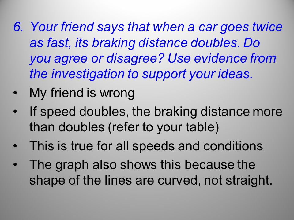 Your friend says that when a car goes twice as fast, its braking distance doubles. Do you agree or disagree Use evidence from the investigation to support your ideas.