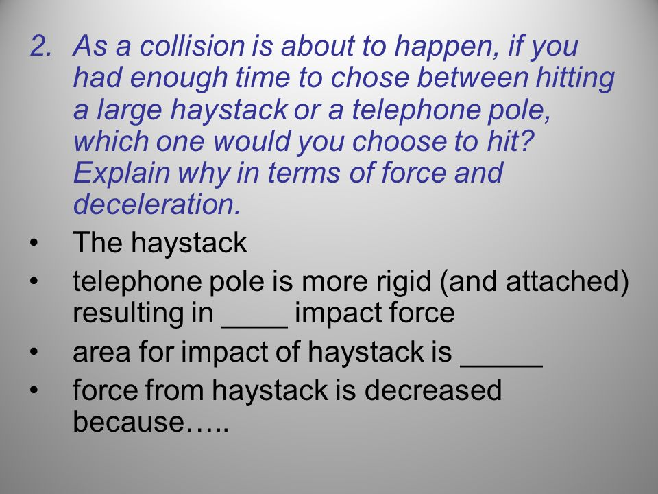 As a collision is about to happen, if you had enough time to chose between hitting a large haystack or a telephone pole, which one would you choose to hit Explain why in terms of force and deceleration.