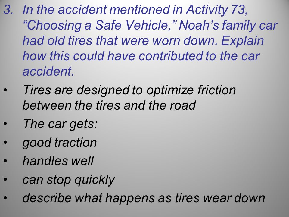 In the accident mentioned in Activity 73, Choosing a Safe Vehicle, Noah's family car had old tires that were worn down. Explain how this could have contributed to the car accident.