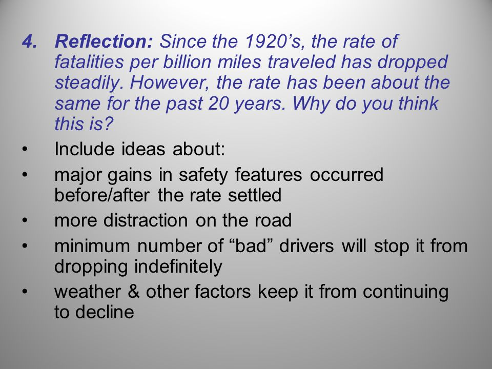 Reflection: Since the 1920's, the rate of fatalities per billion miles traveled has dropped steadily. However, the rate has been about the same for the past 20 years. Why do you think this is