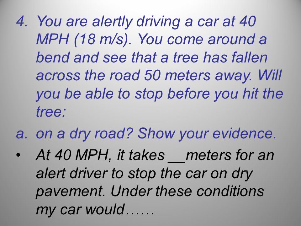 You are alertly driving a car at 40 MPH (18 m/s)