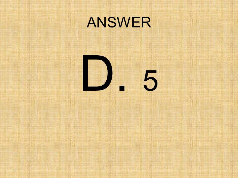 ANSWER D. 5