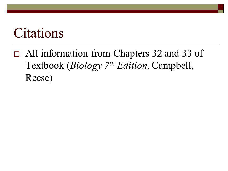 Citations All information from Chapters 32 and 33 of Textbook (Biology 7th Edition, Campbell, Reese)