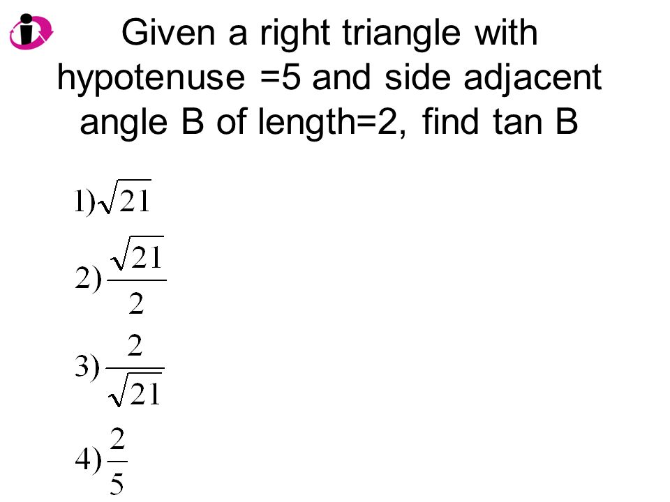 Given a right triangle with hypotenuse =5 and side adjacent angle B of length=2, find tan B