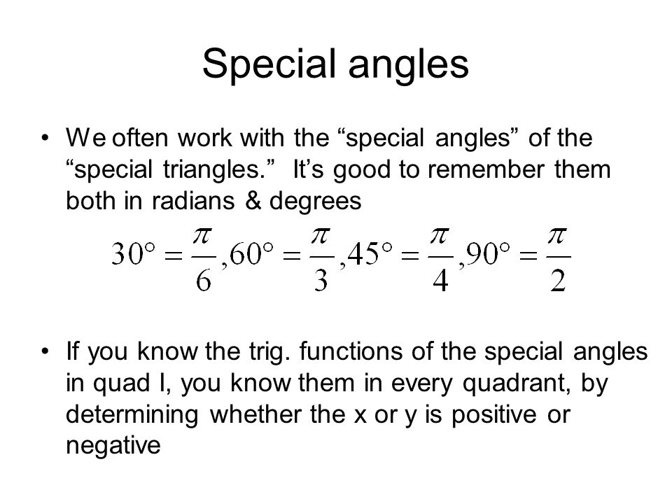 Special anglesWe often work with the special angles of the special triangles. It's good to remember them both in radians & degrees.