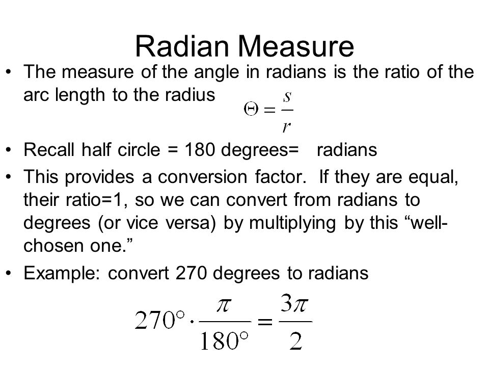 Radian MeasureThe measure of the angle in radians is the ratio of the arc length to the radius. Recall half circle = 180 degrees= radians.