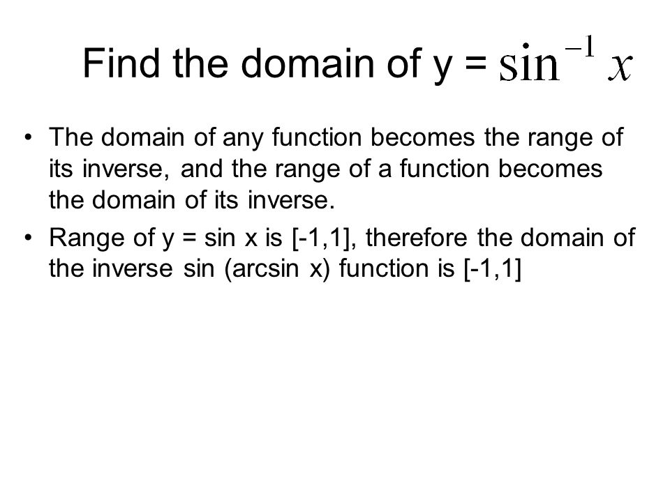 Find the domain of y = The domain of any function becomes the range of its inverse, and the range of a function becomes the domain of its inverse.