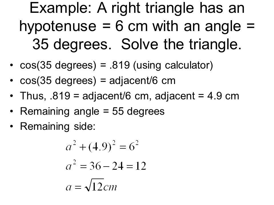 Example: A right triangle has an hypotenuse = 6 cm with an angle = 35 degrees. Solve the triangle.