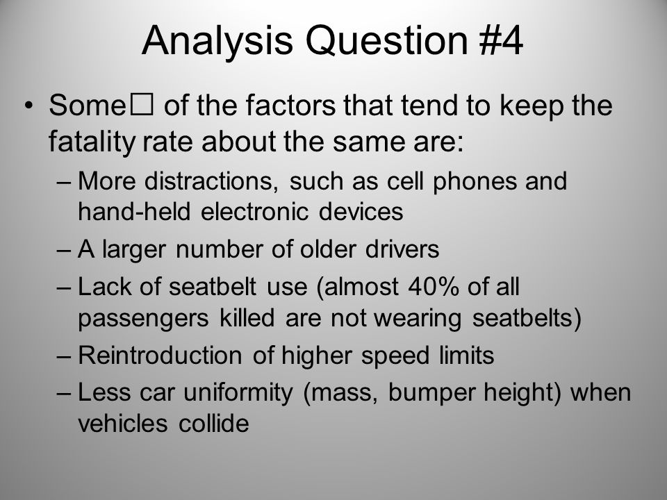 Analysis Question #4Some of the factors that tend to keep the fatality rate about the same are: