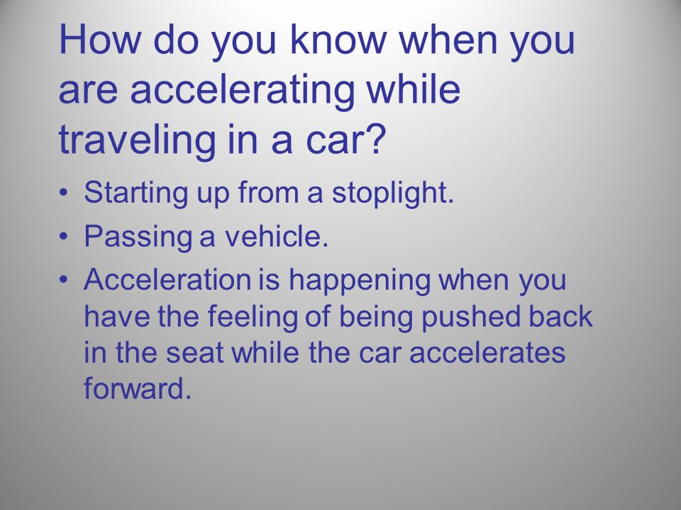 How do you know when you are accelerating while traveling in a car