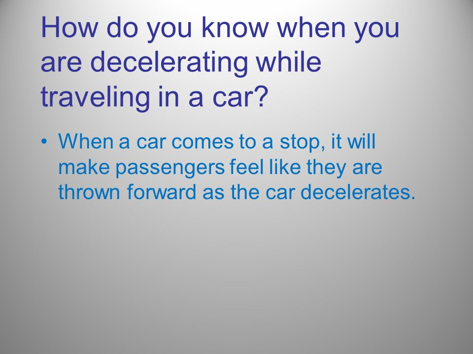 How do you know when you are decelerating while traveling in a car