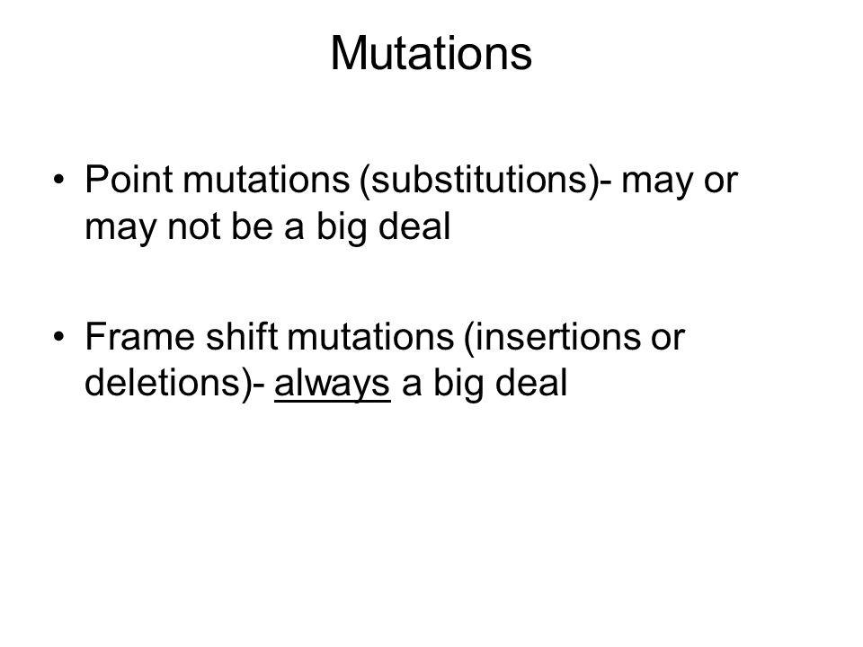 Mutations Point mutations (substitutions)- may or may not be a big deal.