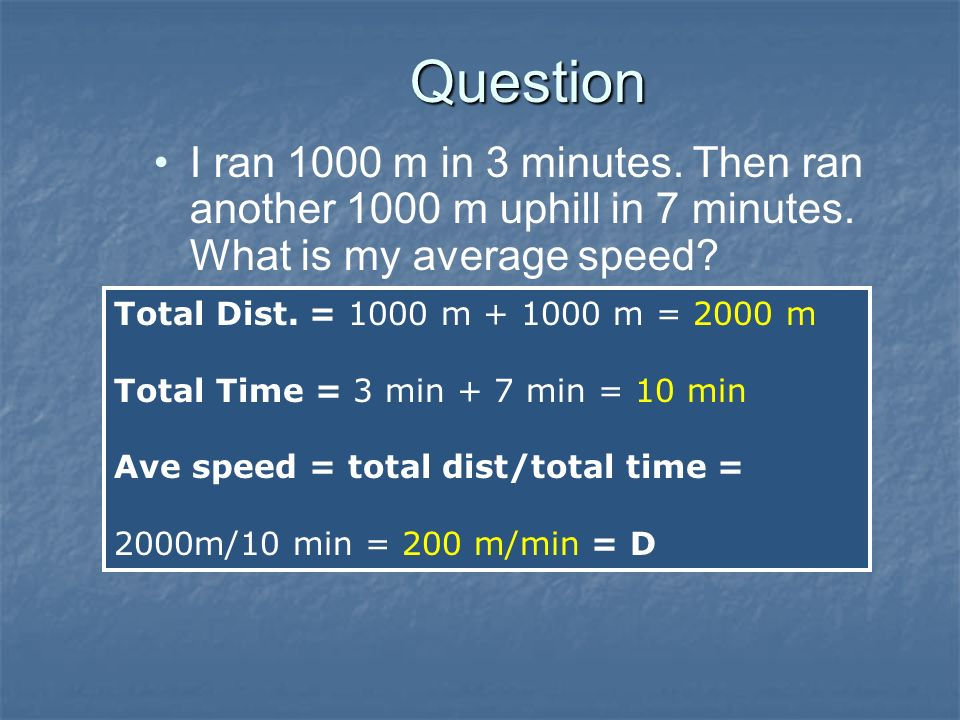 Question I ran 1000 m in 3 minutes. Then ran another 1000 m uphill in 7 minutes. What is my average speed