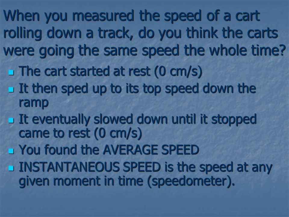 When you measured the speed of a cart rolling down a track, do you think the carts were going the same speed the whole time