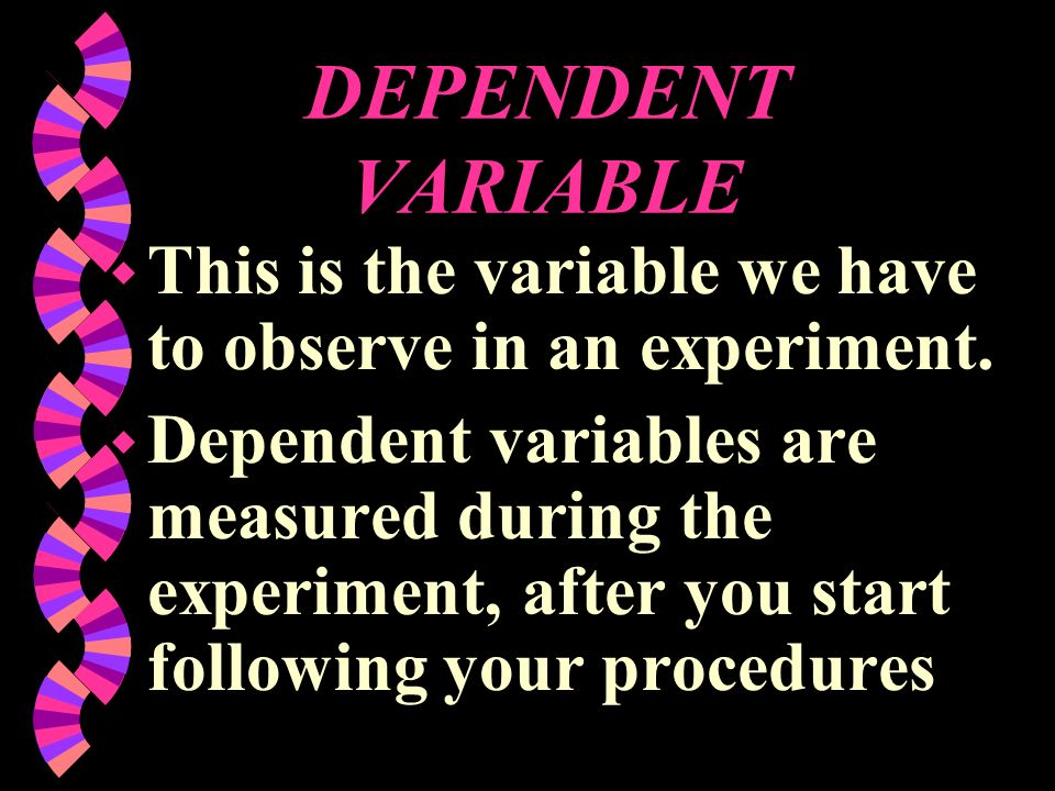 DEPENDENT VARIABLE This is the variable we have to observe in an experiment.