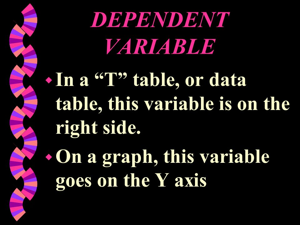 DEPENDENT VARIABLE In a T table, or data table, this variable is on the right side.