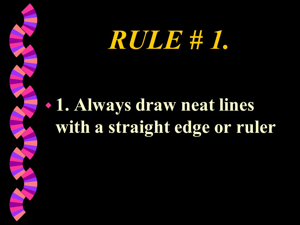 RULE # 1. 1. Always draw neat lines with a straight edge or ruler