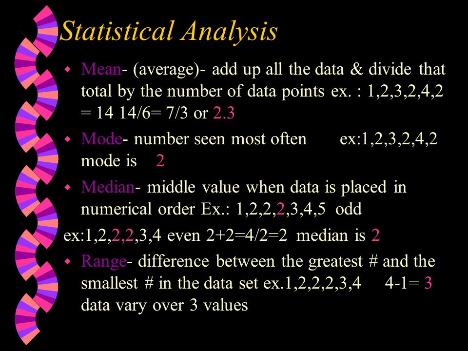 Statistical Analysis Mean- (average)- add up all the data & divide that total by the number of data points ex. : 1,2,3,2,4,2 = 14 14/6= 7/3 or 2.3.