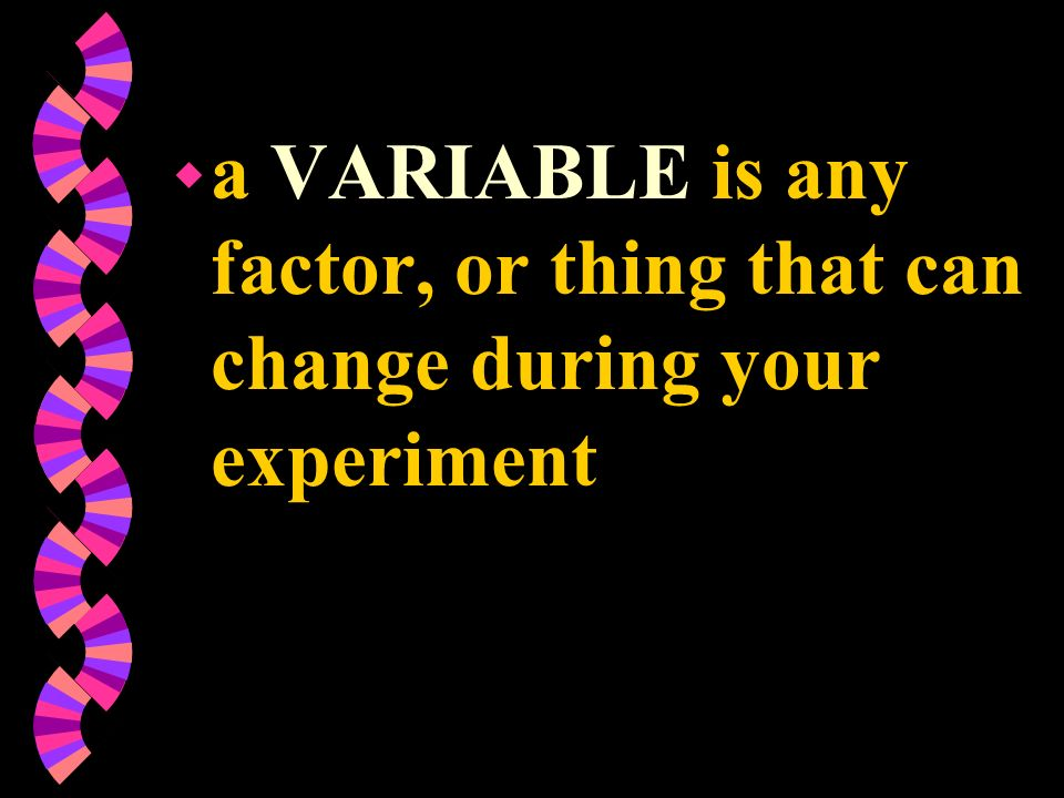 a VARIABLE is any factor, or thing that can change during your experiment