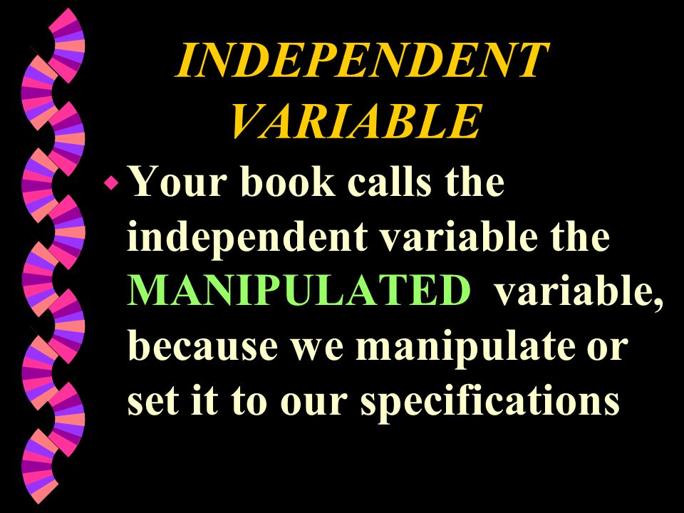 INDEPENDENT VARIABLE Your book calls the independent variable the MANIPULATED variable, because we manipulate or set it to our specifications.