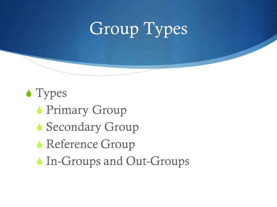 Group Types Types Primary Group Secondary Group Reference Group