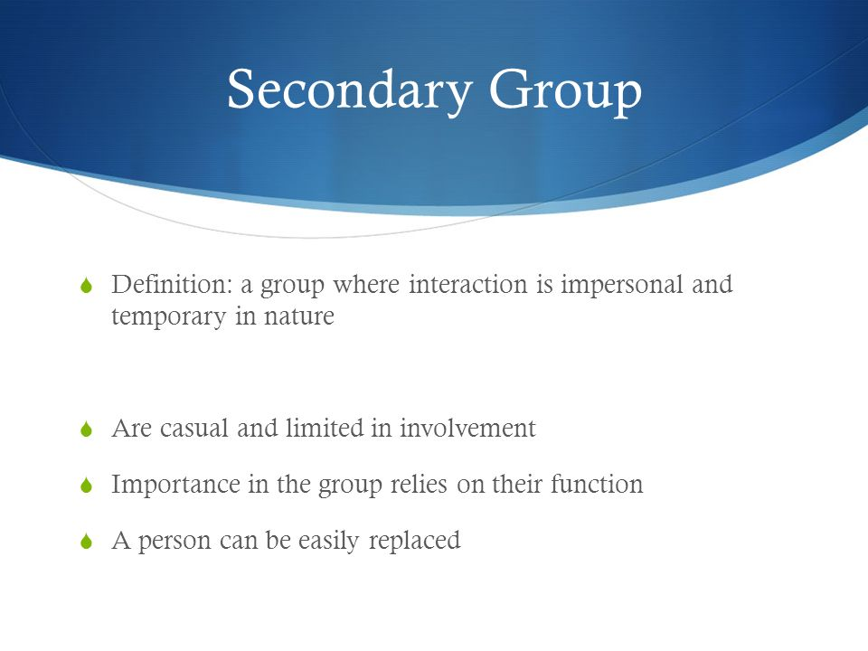 Secondary Group Definition: a group where interaction is impersonal and temporary in nature. Are casual and limited in involvement.