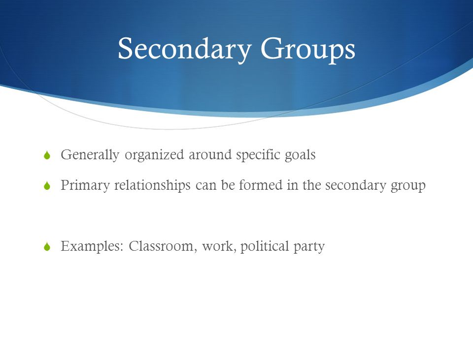 Secondary Groups Generally organized around specific goals