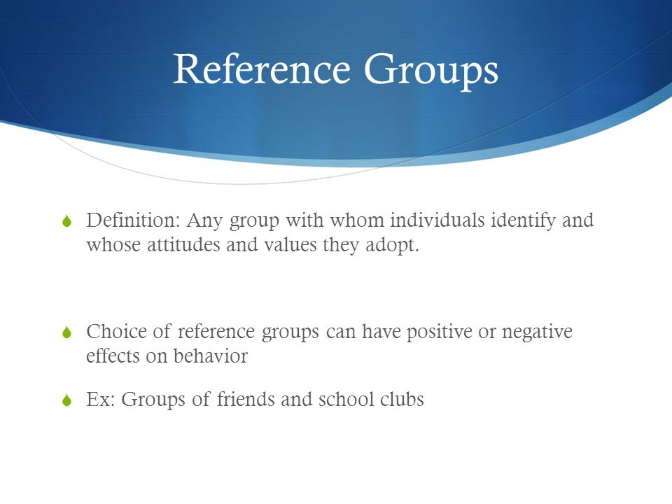 Reference Groups Definition: Any group with whom individuals identify and whose attitudes and values they adopt.