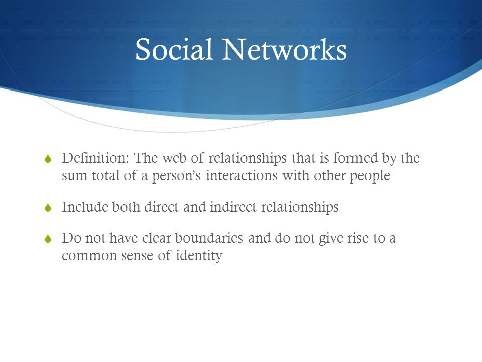 Social Networks Definition: The web of relationships that is formed by the sum total of a person's interactions with other people.