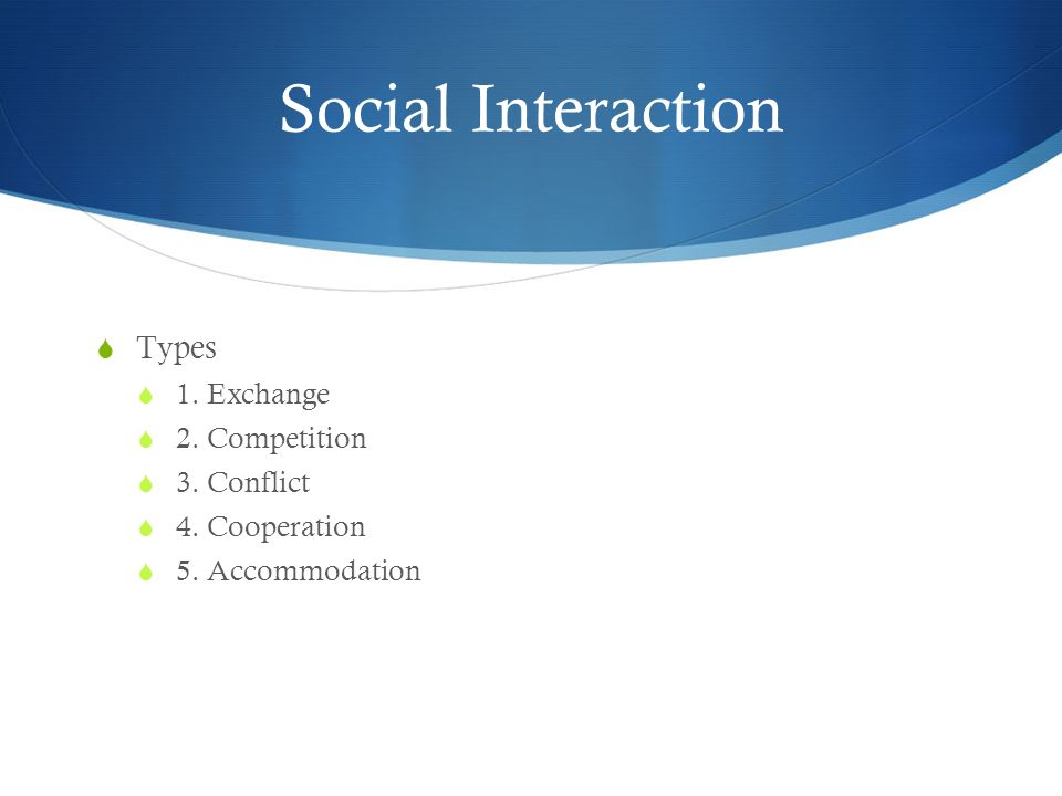 Social Interaction Types 1. Exchange 2. Competition 3. Conflict