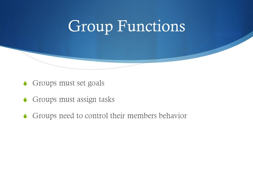 Group Functions Groups must set goals Groups must assign tasks