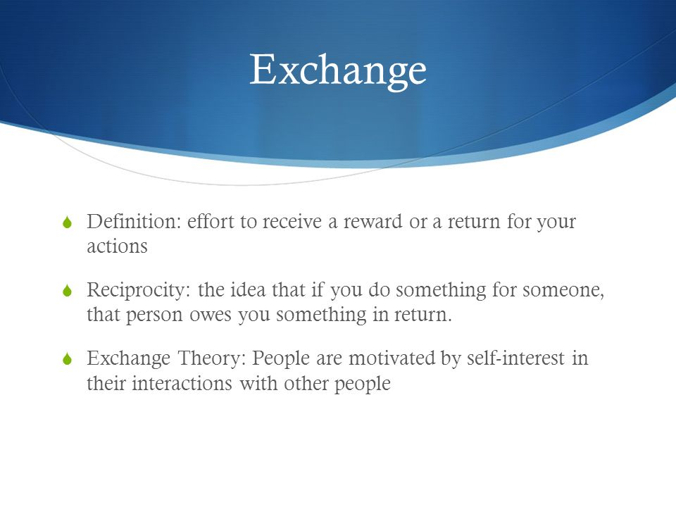 Exchange Definition: effort to receive a reward or a return for your actions.