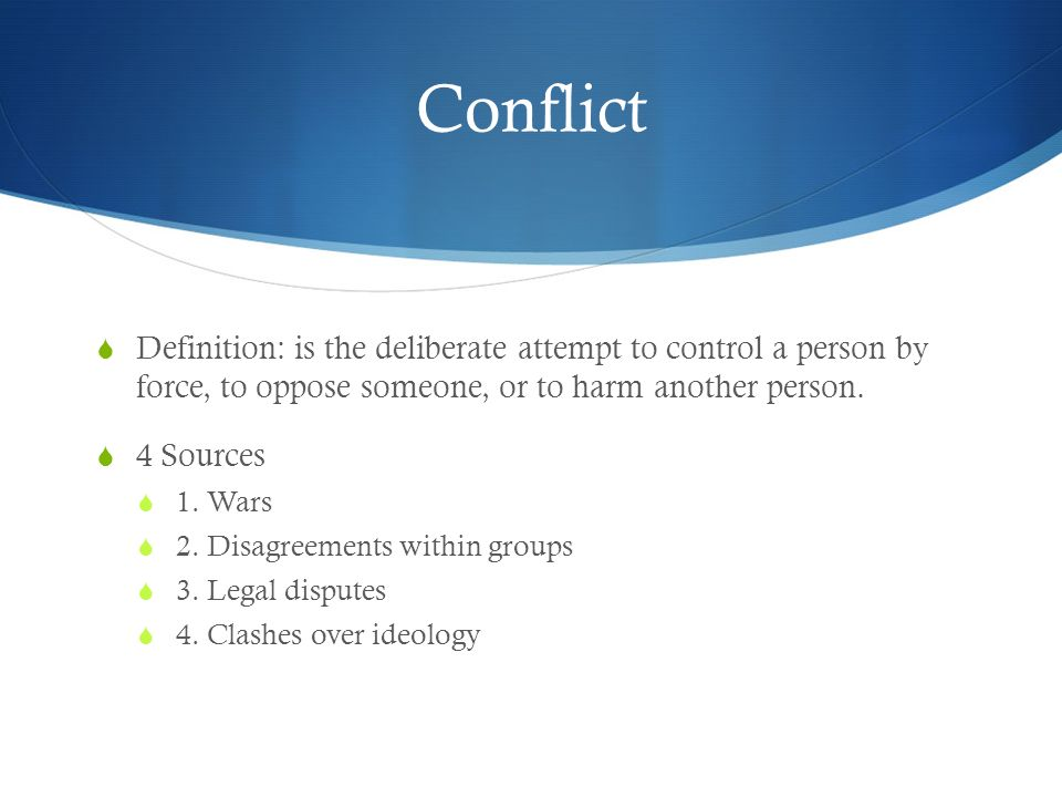 Conflict Definition: is the deliberate attempt to control a person by force, to oppose someone, or to harm another person.
