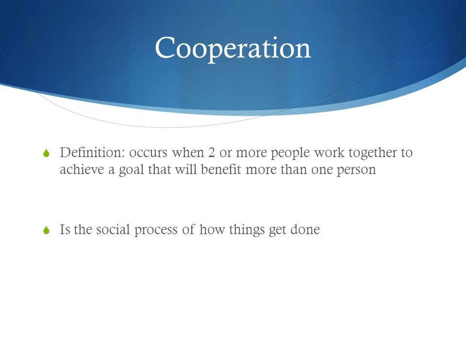 Cooperation Definition: occurs when 2 or more people work together to achieve a goal that will benefit more than one person.