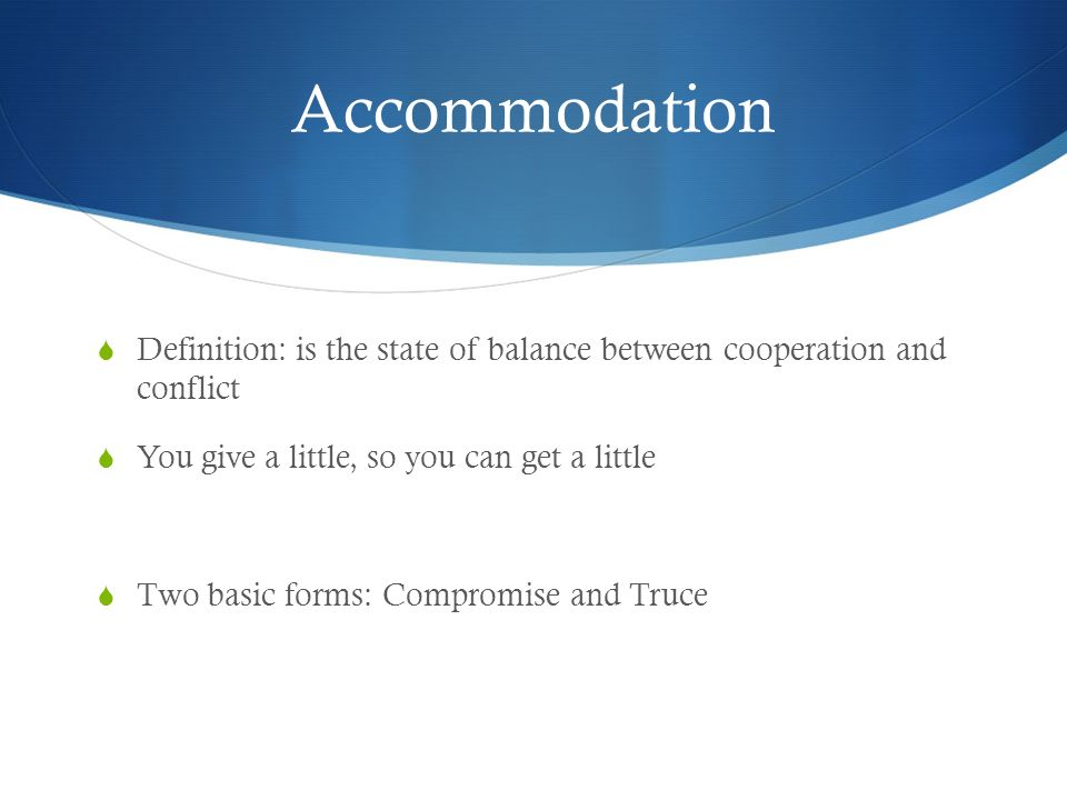 Accommodation Definition: is the state of balance between cooperation and conflict. You give a little, so you can get a little.