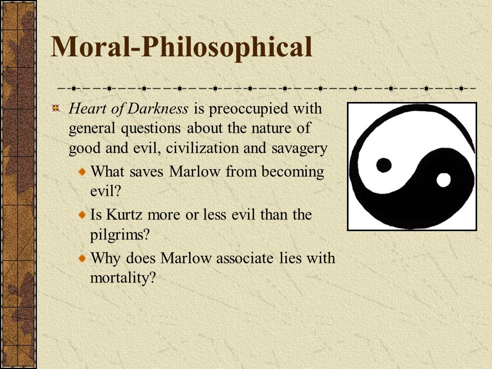Moral-PhilosophicalHeart of Darkness is preoccupied with general questions about the nature of good and evil, civilization and savagery.