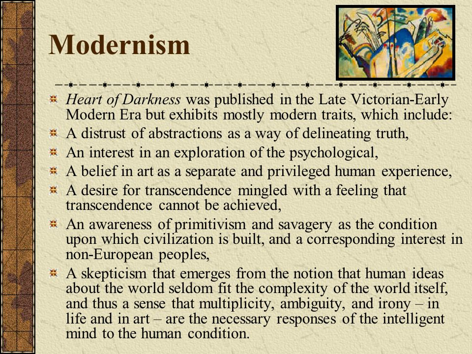 ModernismHeart of Darkness was published in the Late Victorian-Early Modern Era but exhibits mostly modern traits, which include: