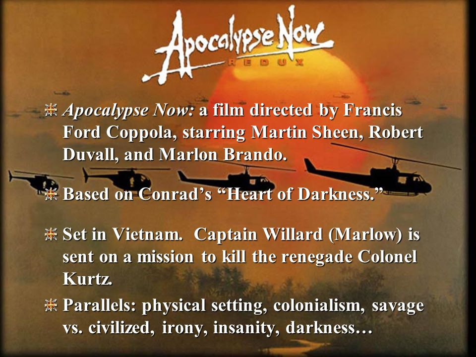 Apocalypse Now: a film directed by Francis Ford Coppola, starring Martin Sheen, Robert Duvall, and Marlon Brando.