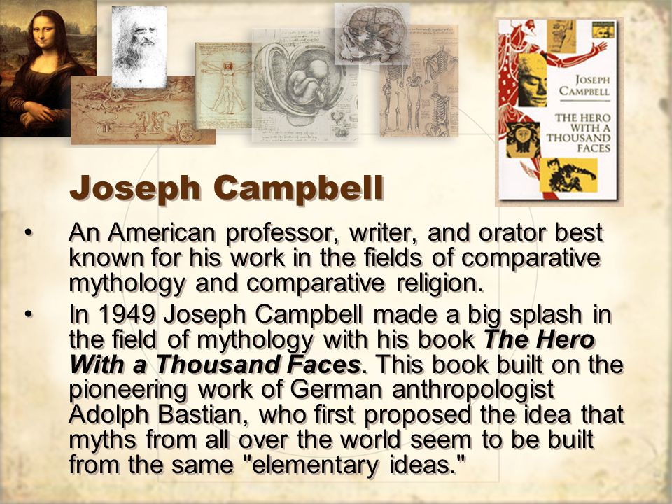 Joseph Campbell An American professor, writer, and orator best known for his work in the fields of comparative mythology and comparative religion.