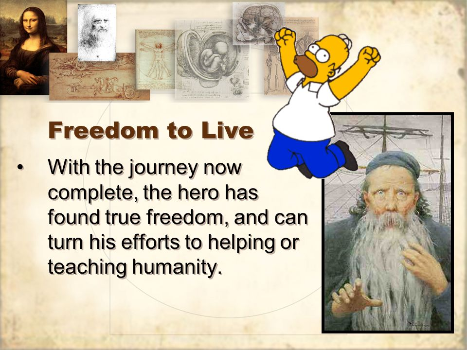 Freedom to Live With the journey now complete, the hero has found true freedom, and can turn his efforts to helping or teaching humanity.